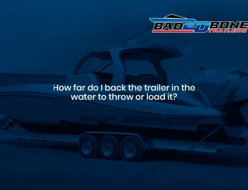 How far do I back the trailer in the water to throw or load it?